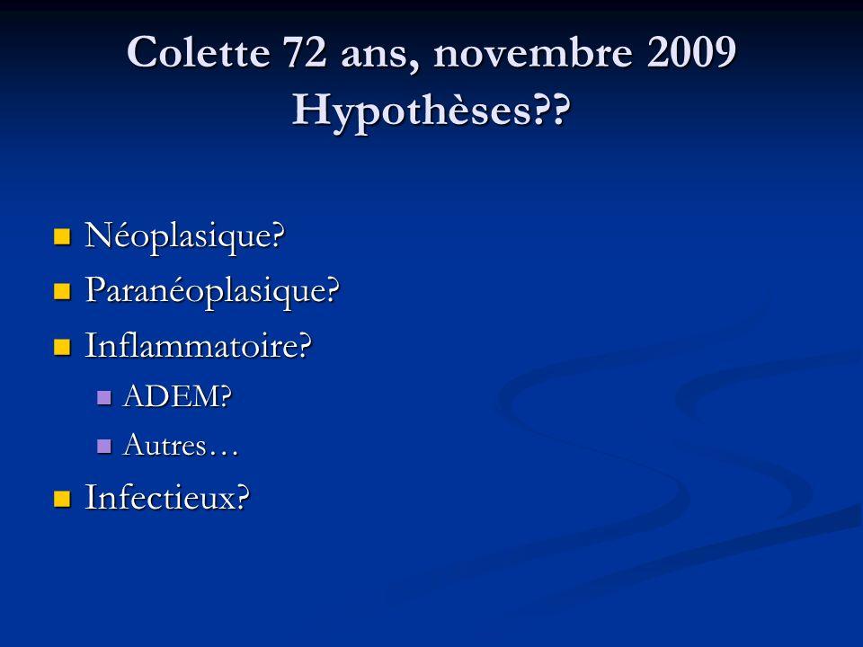 Colette 72 ans, novembre 2009 Hypothèses?? Néoplasique? Néoplasique? Paranéoplasique? Paranéoplasique? Inflammatoire? Inflammatoire? ADEM? ADEM? Autre