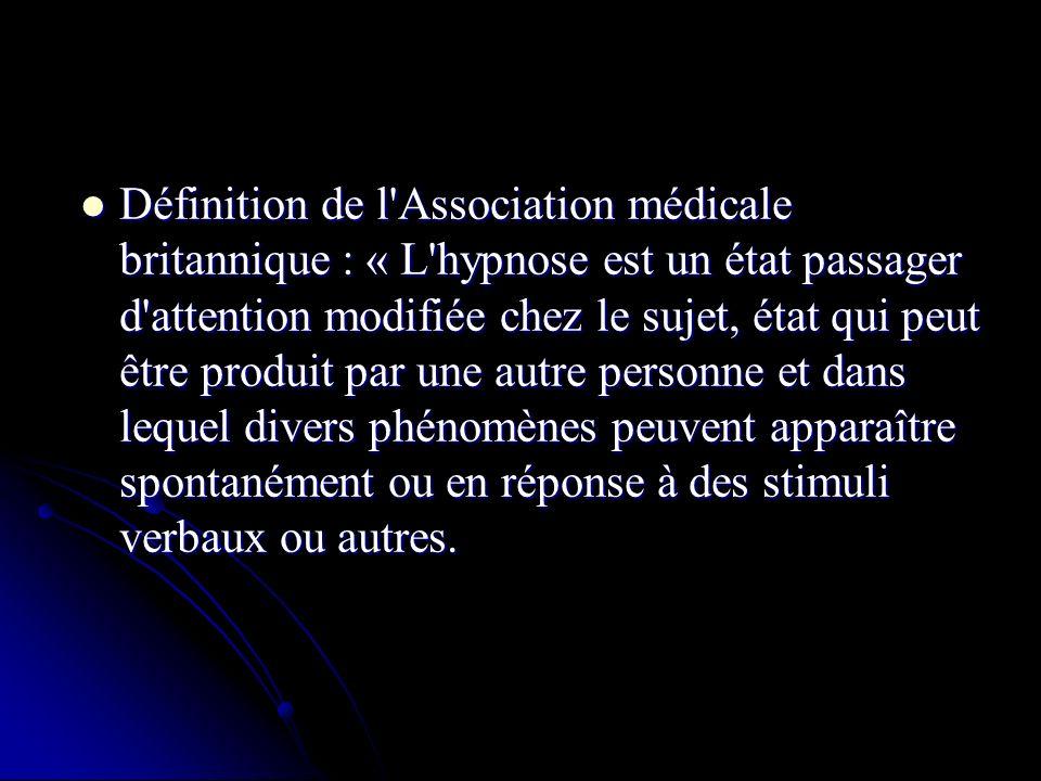 Définition de l Association médicale britannique : « L hypnose est un état passager d attention modifiée chez le sujet, état qui peut être produit par une autre personne et dans lequel divers phénomènes peuvent apparaître spontanément ou en réponse à des stimuli verbaux ou autres.