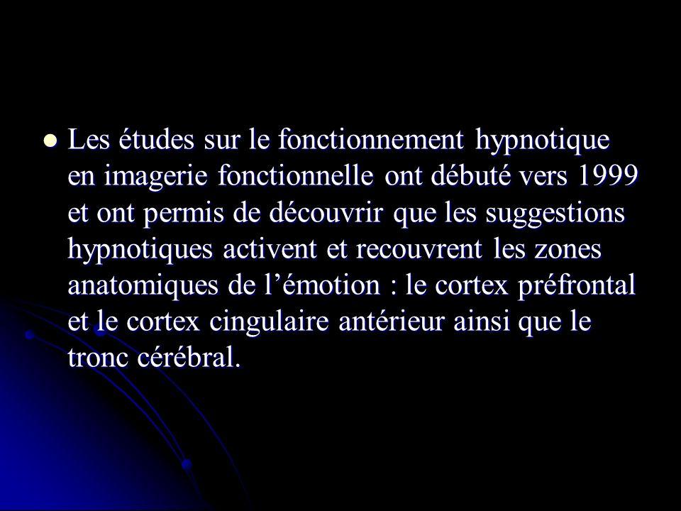 Les études sur le fonctionnement hypnotique en imagerie fonctionnelle ont débuté vers 1999 et ont permis de découvrir que les suggestions hypnotiques activent et recouvrent les zones anatomiques de lémotion : le cortex préfrontal et le cortex cingulaire antérieur ainsi que le tronc cérébral.
