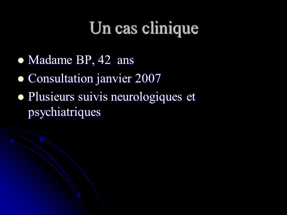 Un cas clinique Madame BP, 42 ans Madame BP, 42 ans Consultation janvier 2007 Consultation janvier 2007 Plusieurs suivis neurologiques et psychiatriques Plusieurs suivis neurologiques et psychiatriques