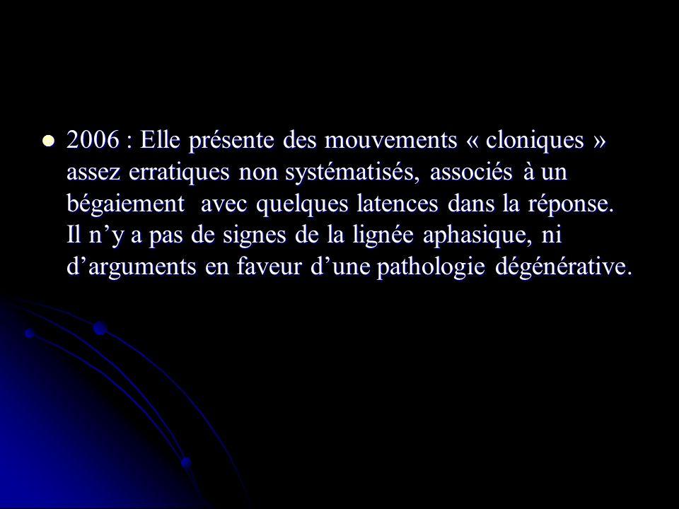 2006 : Elle présente des mouvements « cloniques » assez erratiques non systématisés, associés à un bégaiement avec quelques latences dans la réponse.