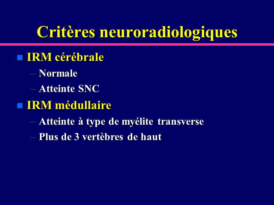 Critères neuroradiologiques n IRM cérébrale –Normale –Atteinte SNC n IRM médullaire –Atteinte à type de myélite transverse –Plus de 3 vertèbres de hau