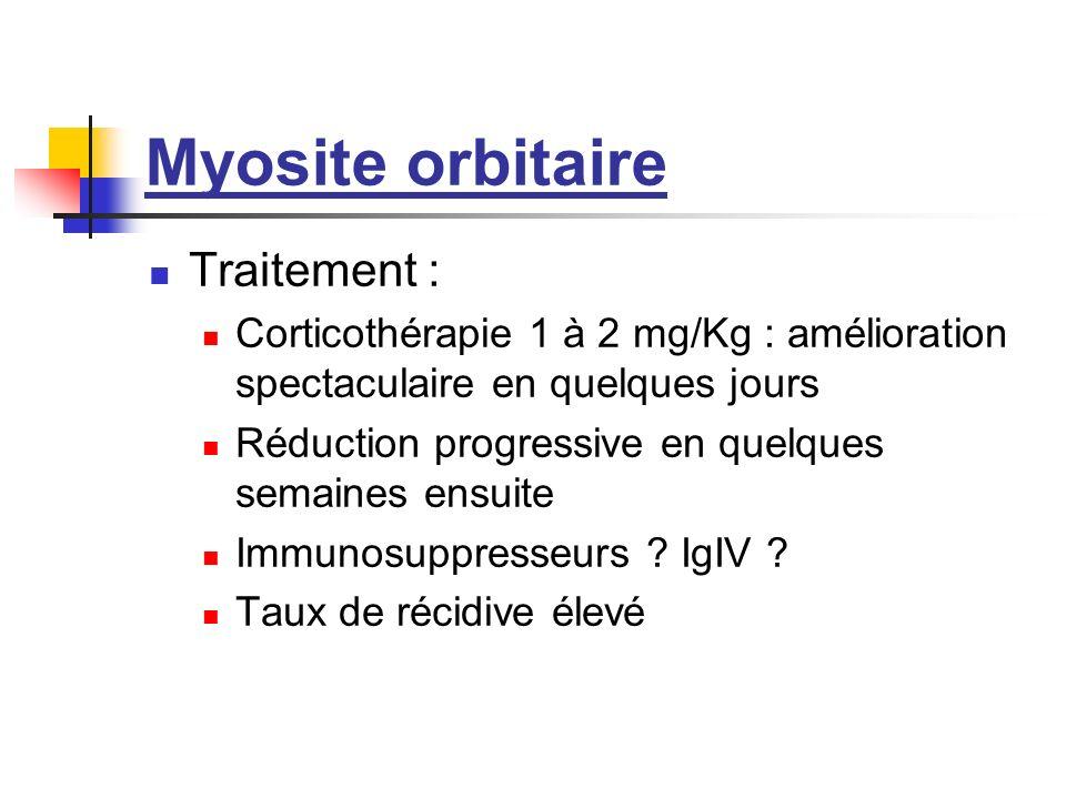 Myosite orbitaire Traitement : Corticothérapie 1 à 2 mg/Kg : amélioration spectaculaire en quelques jours Réduction progressive en quelques semaines e