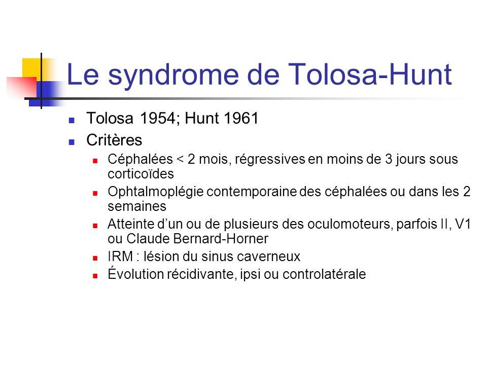Le syndrome de Tolosa-Hunt Tolosa 1954; Hunt 1961 Critères Céphalées < 2 mois, régressives en moins de 3 jours sous corticoïdes Ophtalmoplégie contemp