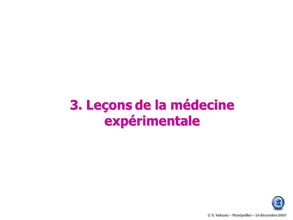 3.Leçons de la médecine expérimentale © S. Vukusic – Montpellier – 14 décembre 2007 © S.