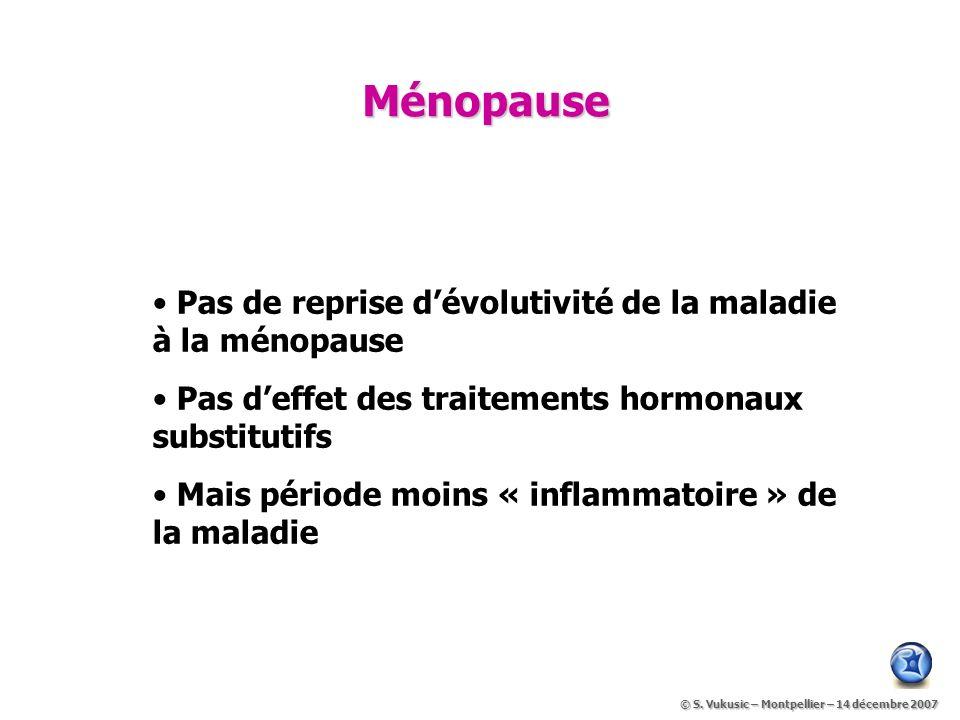 Ménopause Pas de reprise dévolutivité de la maladie à la ménopause Pas deffet des traitements hormonaux substitutifs Mais période moins « inflammatoire » de la maladie © S.