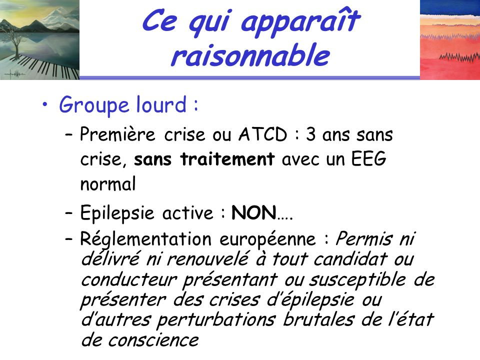 Ce qui apparaît raisonnable Groupe lourd : –Première crise ou ATCD : 3 ans sans crise, sans traitement avec un EEG normal –Epilepsie active : NON…. –R