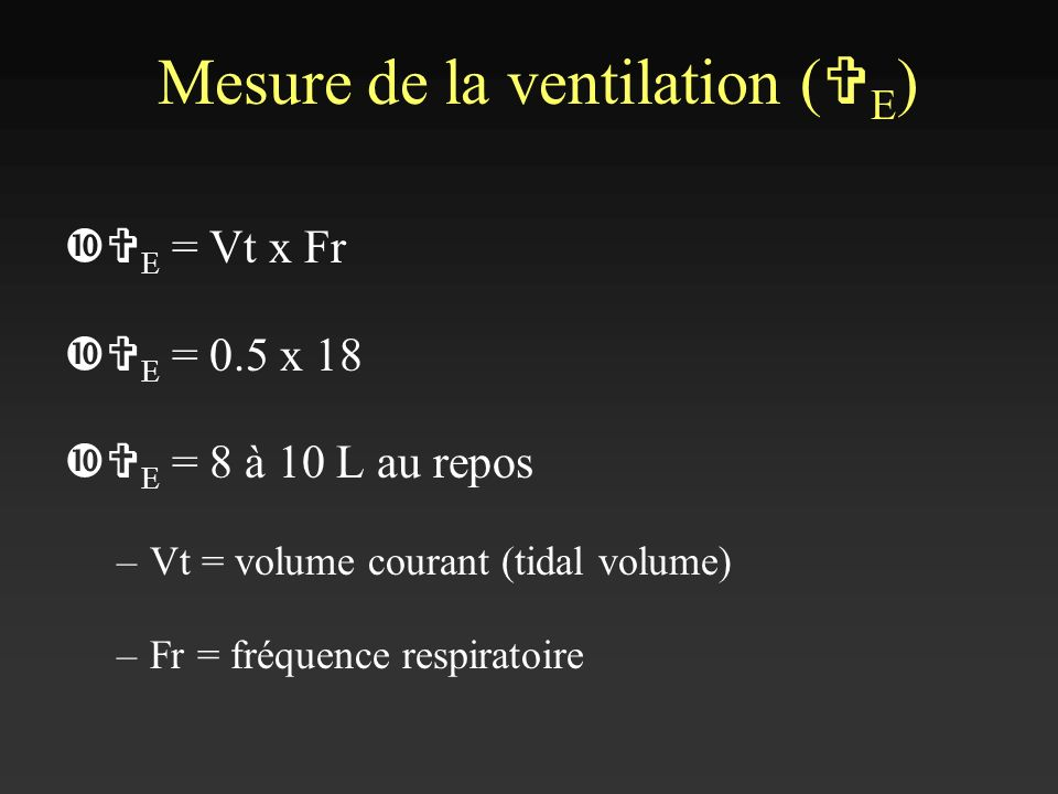 V E = Vt x Fr V E = 0.5 x 18 V E = 8 à 10 L au repos –Vt = volume courant (tidal volume) –Fr = fréquence respiratoire Mesure de la ventilation ( V E )