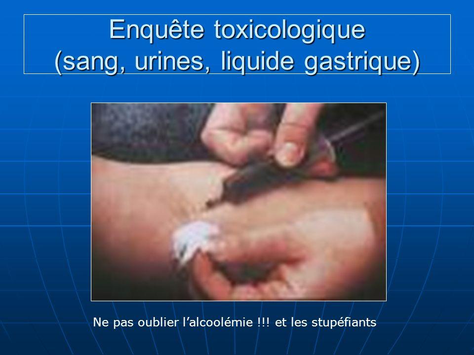 Enquête toxicologique (sang, urines, liquide gastrique) Ne pas oublier lalcoolémie !!! et les stupéfiants