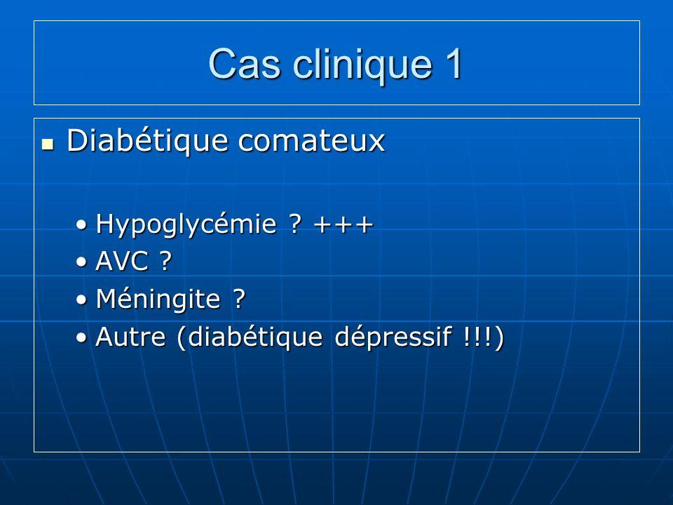 Cas clinique 1 Diabétique comateux Diabétique comateux Hypoglycémie ? +++Hypoglycémie ? +++ AVC ?AVC ? Méningite ?Méningite ? Autre (diabétique dépres