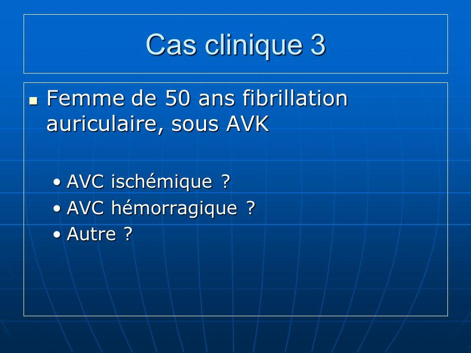 Cas clinique 3 Femme de 50 ans fibrillation auriculaire, sous AVK Femme de 50 ans fibrillation auriculaire, sous AVK AVC ischémique ?AVC ischémique .