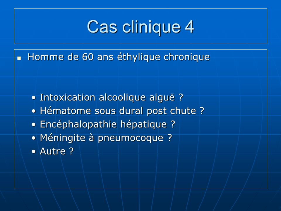 Cas clinique 4 Homme de 60 ans éthylique chronique Homme de 60 ans éthylique chronique Intoxication alcoolique aiguë ?Intoxication alcoolique aiguë .
