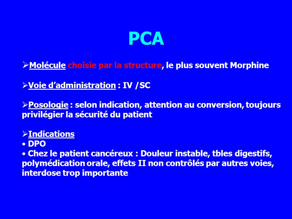 PCA Molécule choisie par la structure, le plus souvent Morphine Voie dadministration : IV /SC Posologie : selon indication, attention au conversion, t