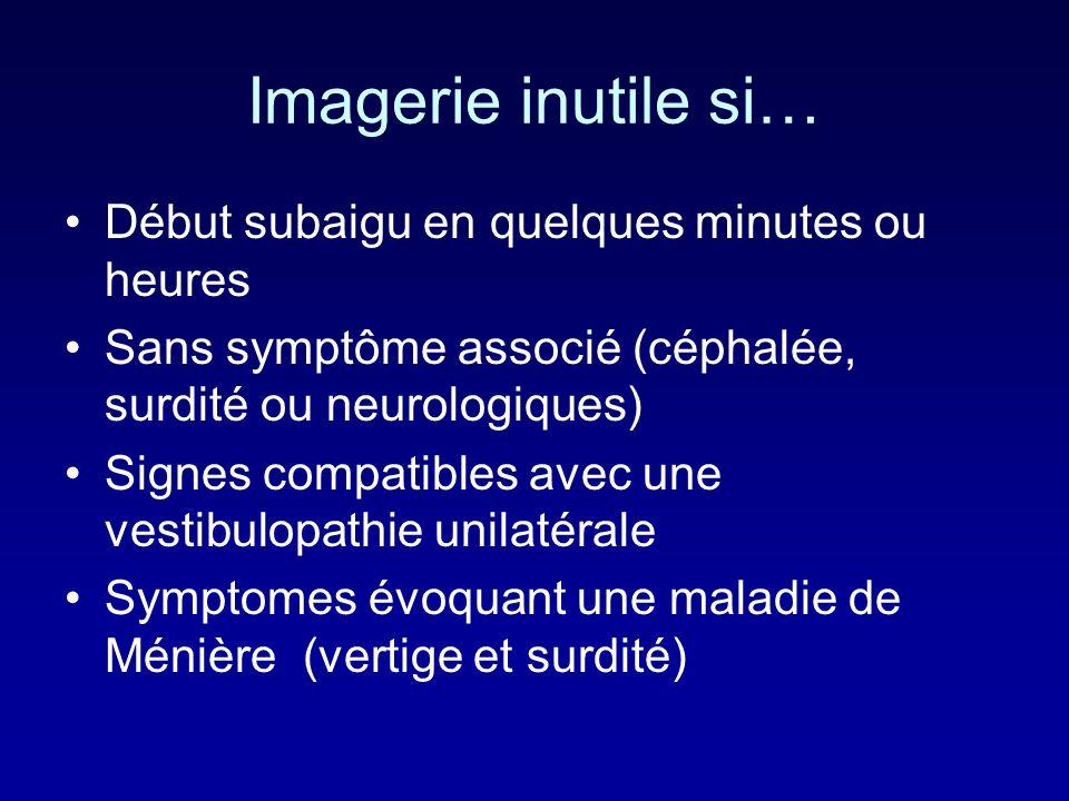 Imagerie inutile si… Début subaigu en quelques minutes ou heures Sans symptôme associé (céphalée, surdité ou neurologiques) Signes compatibles avec une vestibulopathie unilatérale Symptomes évoquant une maladie de Ménière (vertige et surdité)