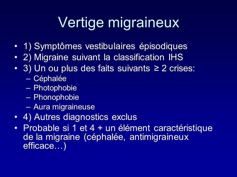 Vertige migraineux 1) Symptômes vestibulaires épisodiques 2) Migraine suivant la classification IHS 3) Un ou plus des faits suivants 2 crises: –Céphalée –Photophobie –Phonophobie –Aura migraineuse 4) Autres diagnostics exclus Probable si 1 et 4 + un élément caractéristique de la migraine (céphalée, antimigraineux efficace…)