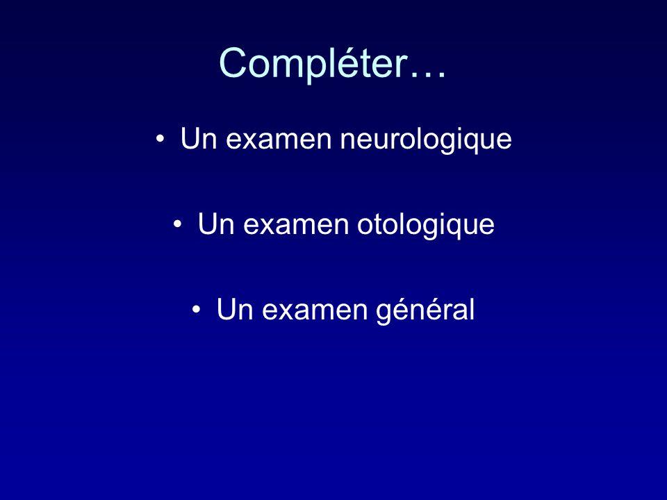 Compléter… Un examen neurologique Un examen otologique Un examen général