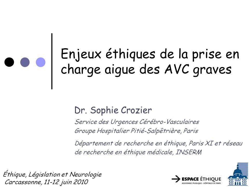 Enjeux éthiques de la prise en charge aigue des AVC graves Dr. Sophie Crozier Service des Urgences Cérébro-Vasculaires Groupe Hospitalier Pitié-Salpêt