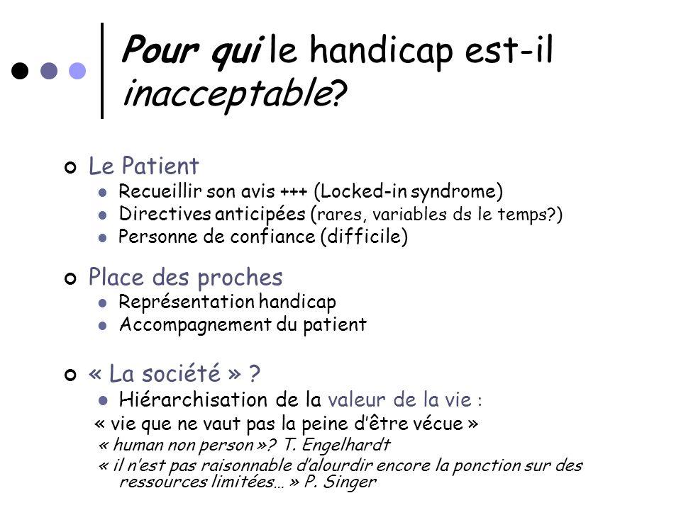 Pour qui le handicap est-il inacceptable? Le Patient Recueillir son avis +++ (Locked-in syndrome) Directives anticipées ( rares, variables ds le temps