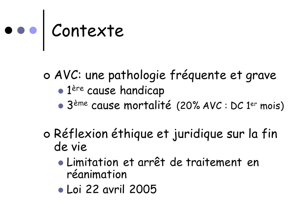 Contexte AVC: une pathologie fréquente et grave 1 ère cause handicap 3 ème cause mortalité (20% AVC : DC 1 er mois) Réflexion éthique et juridique sur