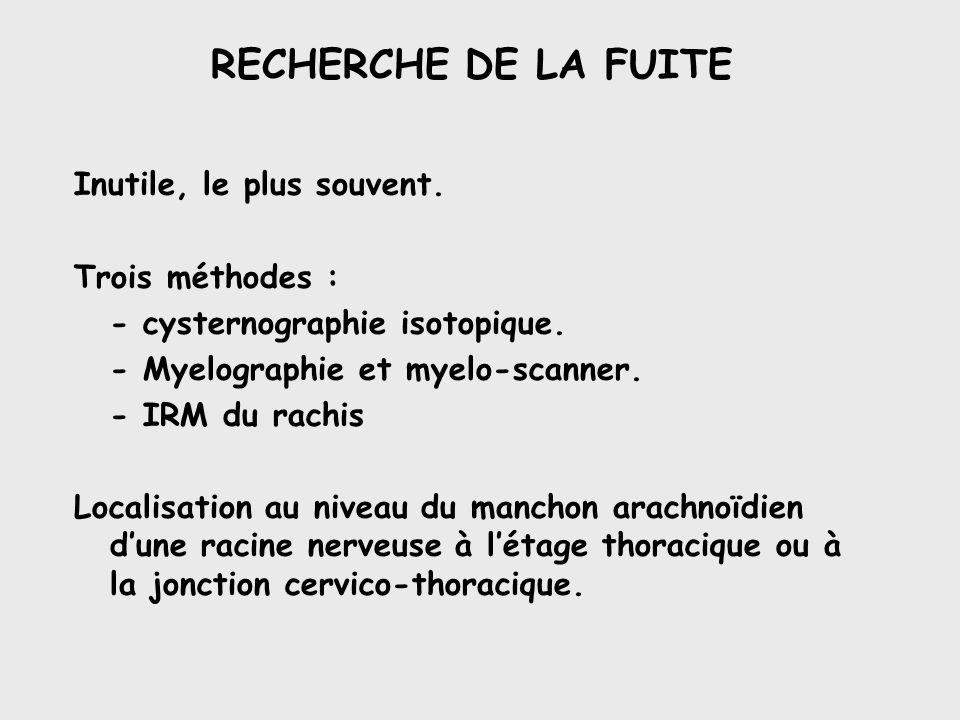 RECHERCHE DE LA FUITE Inutile, le plus souvent. Trois méthodes : - cysternographie isotopique. - Myelographie et myelo-scanner. - IRM du rachis Locali