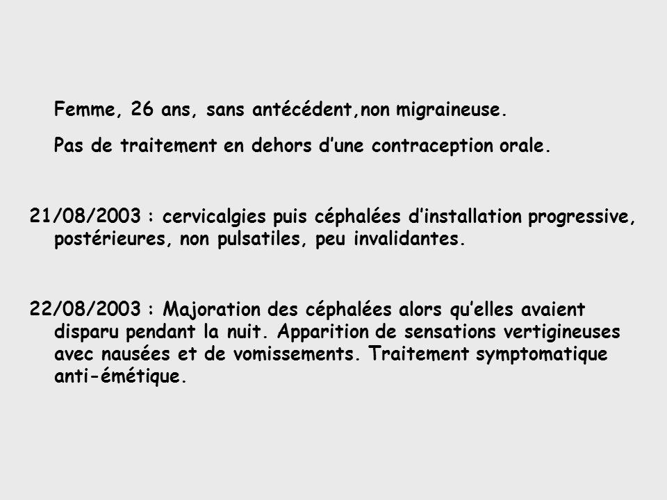 Femme, 26 ans, sans antécédent,non migraineuse. Pas de traitement en dehors dune contraception orale. 21/08/2003 : cervicalgies puis céphalées dinstal