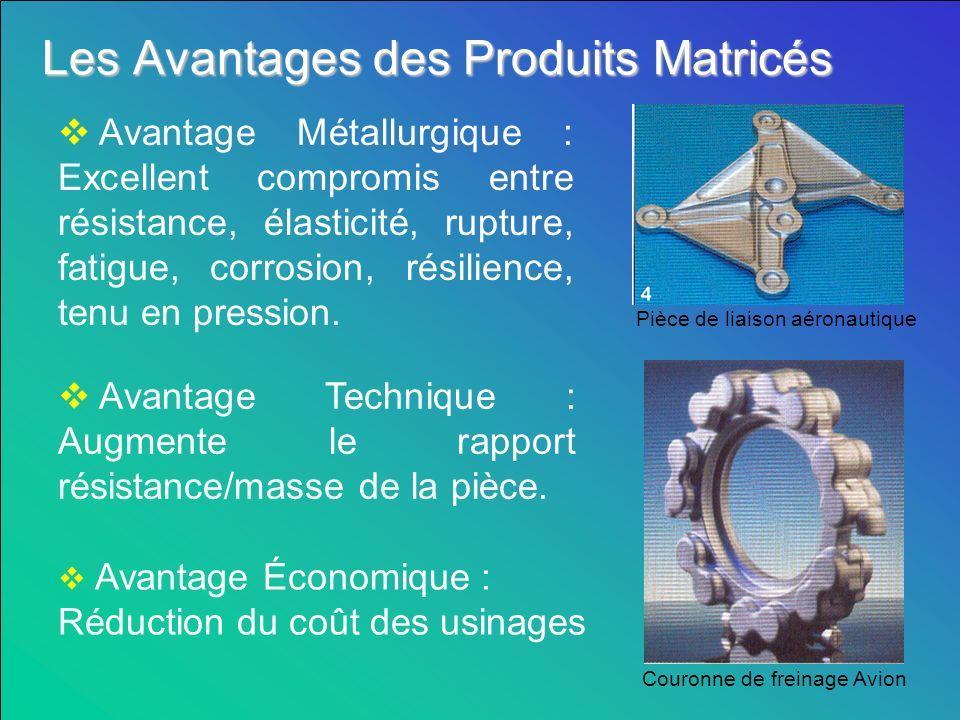 Les Avantages des Produits Matricés Avantage Métallurgique : Excellent compromis entre résistance, élasticité, rupture, fatigue, corrosion, résilience, tenu en pression.