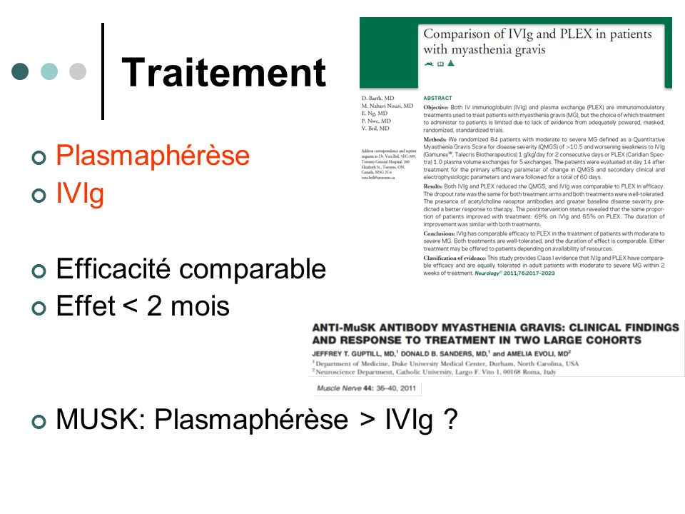 Traitement Plasmaphérèse IVIg Efficacité comparable Effet < 2 mois MUSK: Plasmaphérèse > IVIg ?
