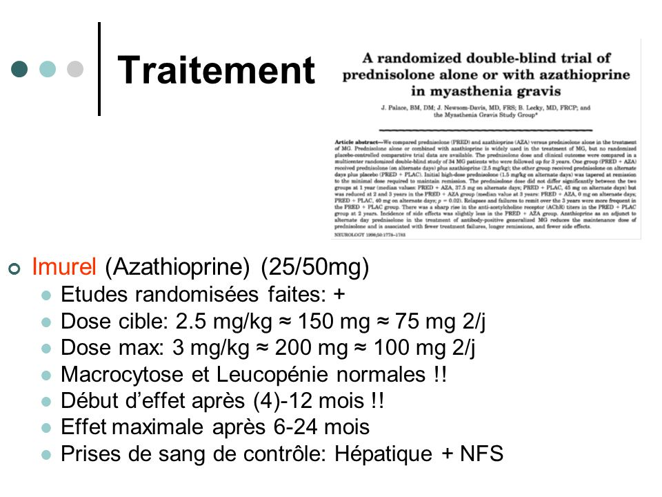 Traitement Imurel (Azathioprine) (25/50mg) Etudes randomisées faites: + Dose cible: 2.5 mg/kg 150 mg 75 mg 2/j Dose max: 3 mg/kg 200 mg 100 mg 2/j Macrocytose et Leucopénie normales !.