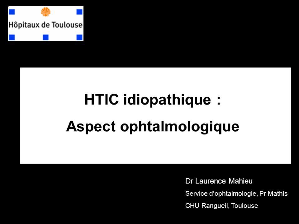 HTIC idiopathique : Aspect ophtalmologique Dr Laurence Mahieu Service dophtalmologie, Pr Mathis CHU Rangueil, Toulouse