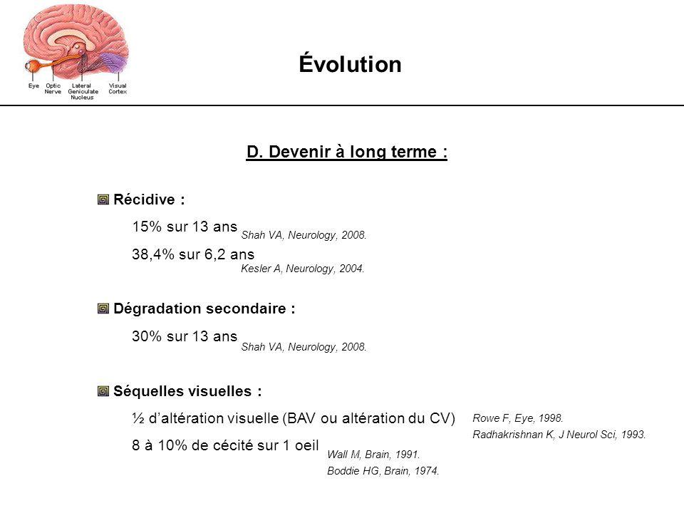 Évolution D. Devenir à long terme : Récidive : 15% sur 13 ans 38,4% sur 6,2 ans Dégradation secondaire : 30% sur 13 ans Séquelles visuelles : ½ daltér