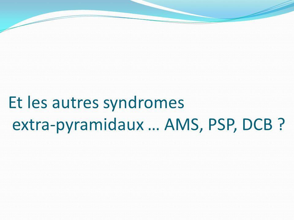 Et les autres syndromes extra-pyramidaux … AMS, PSP, DCB ?