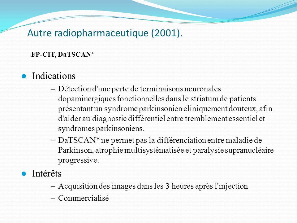 Autre radiopharmaceutique (2001). FP-CIT, DaTSCAN* l Indications –Détection d'une perte de terminaisons neuronales dopaminergiques fonctionnelles dans