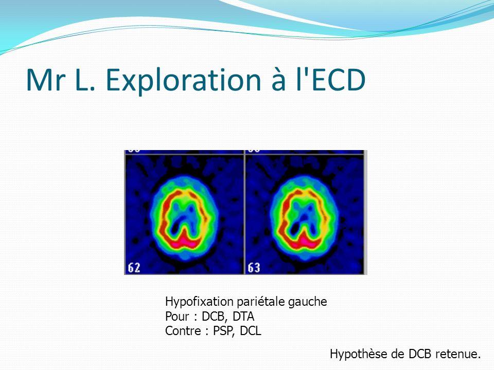 Mr L. Exploration à l'ECD Hypofixation pariétale gauche Pour : DCB, DTA Contre : PSP, DCL Hypothèse de DCB retenue.