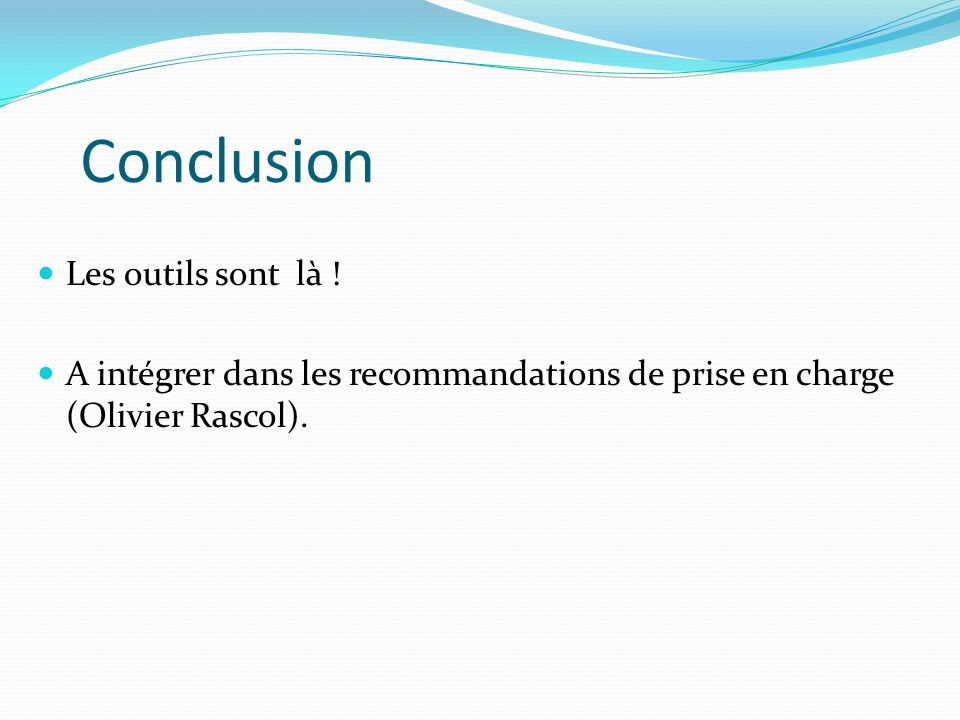 Conclusion Les outils sont là ! A intégrer dans les recommandations de prise en charge (Olivier Rascol).