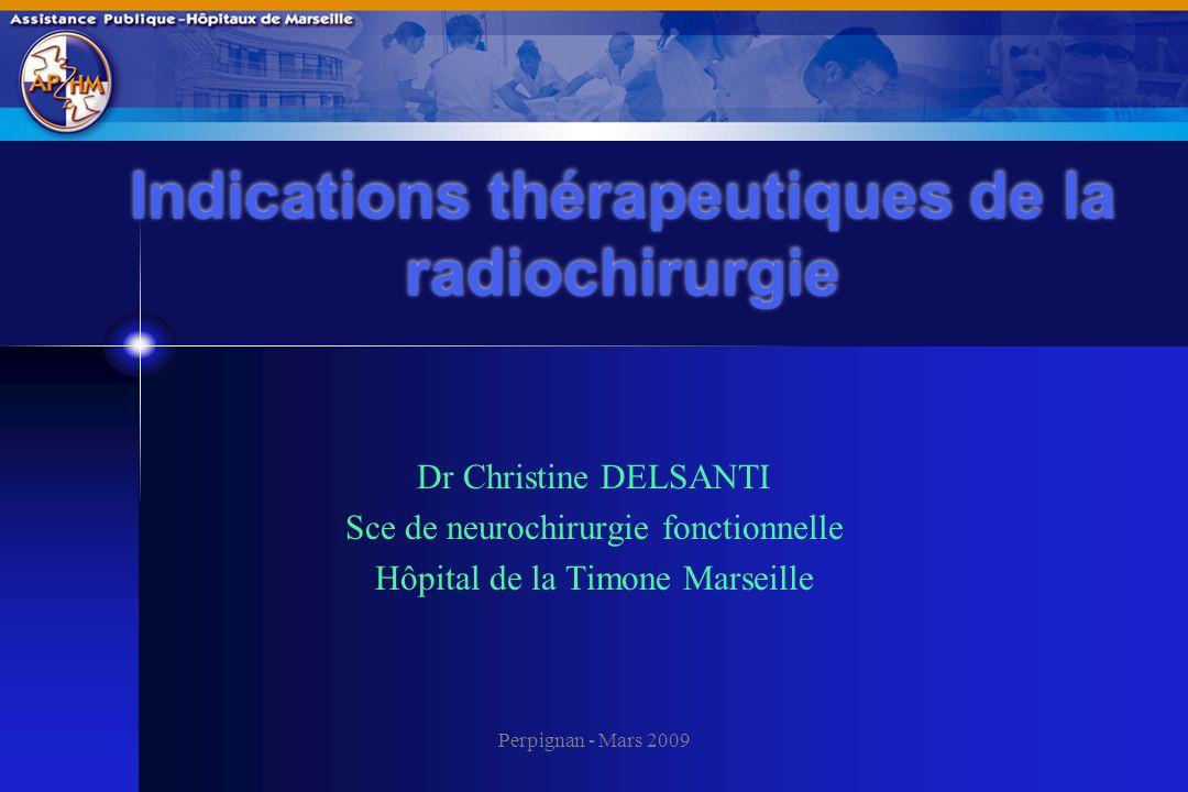 Perpignan - Mars 2009 Indications thérapeutiques de la radiochirurgie Dr Christine DELSANTI Sce de neurochirurgie fonctionnelle Hôpital de la Timone M
