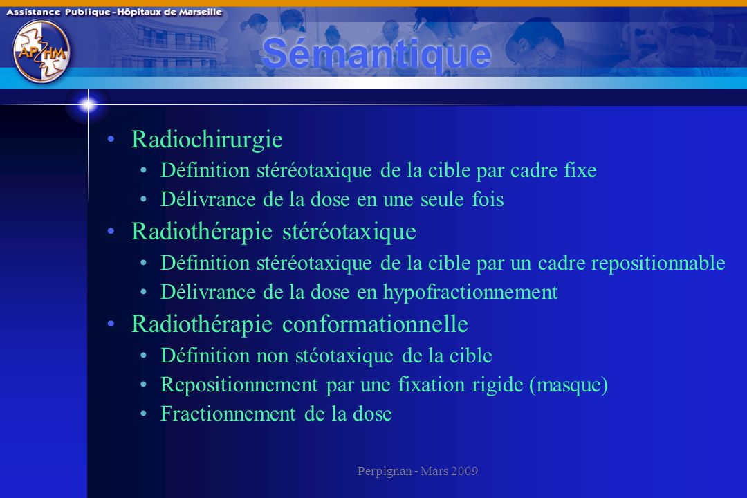 Perpignan - Mars 2009 Sémantique Radiochirurgie Définition stéréotaxique de la cible par cadre fixe Délivrance de la dose en une seule fois Radiothéra