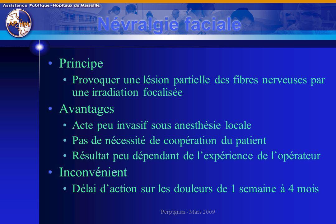 Perpignan - Mars 2009 Névralgie faciale Principe Provoquer une lésion partielle des fibres nerveuses par une irradiation focalisée Avantages Acte peu
