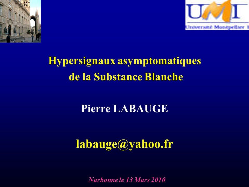 Hypersignaux asymptomatiques de la Substance Blanche Pierre LABAUGE labauge@yahoo.fr Narbonne le 13 Mars 2010