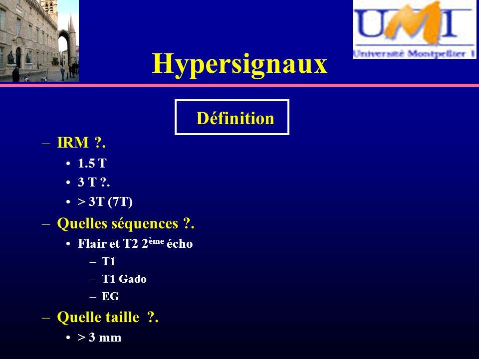 Hypersignaux Définition –IRM ?. 1.5 T 3 T ?. > 3T (7T) –Quelles séquences ?. Flair et T2 2 ème écho –T1 –T1 Gado –EG –Quelle taille ?. > 3 mm