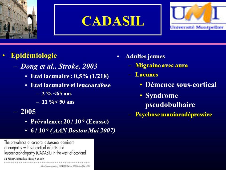 CADASIL Epidémiologie –Dong et al., Stroke, 2003 Etat lacunaire : 0,5% (1/218) Etat lacunaire et leucoaraïose –2 % <65 ans –11 %< 50 ans –2005 Prévale