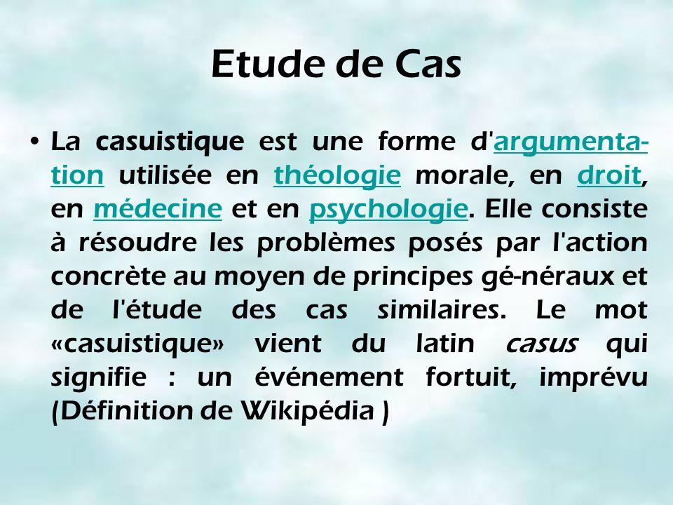 Etude de Cas La casuistique est une forme d'argumenta- tion utilisée en théologie morale, en droit, en médecine et en psychologie. Elle consiste à rés