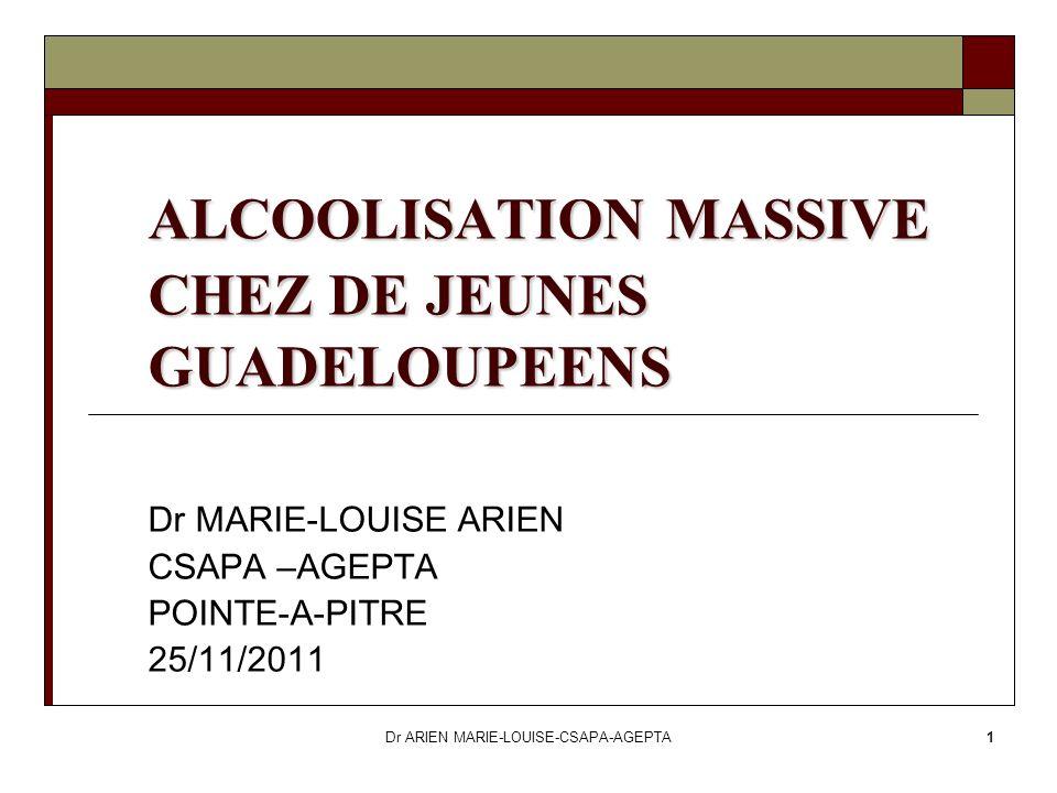 Dr ARIEN MARIE-LOUISE-CSAPA-AGEPTA1 ALCOOLISATION MASSIVE CHEZ DE JEUNES GUADELOUPEENS Dr MARIE-LOUISE ARIEN CSAPA –AGEPTA POINTE-A-PITRE 25/11/2011