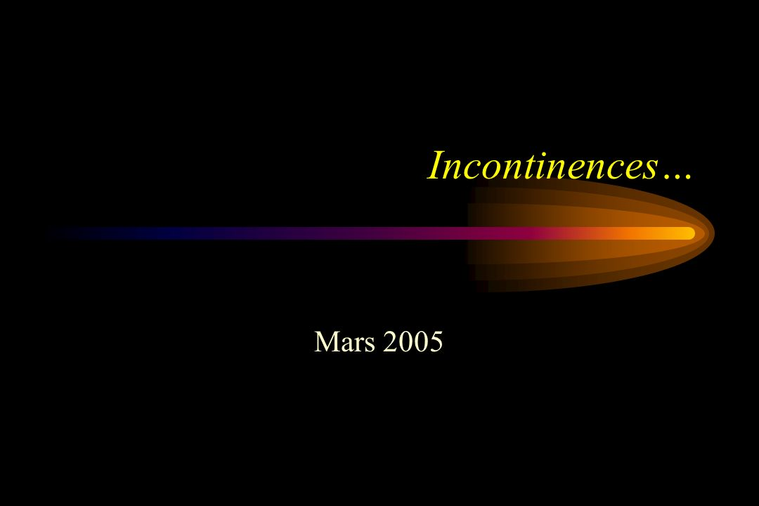 Incontinences… Mars 2005