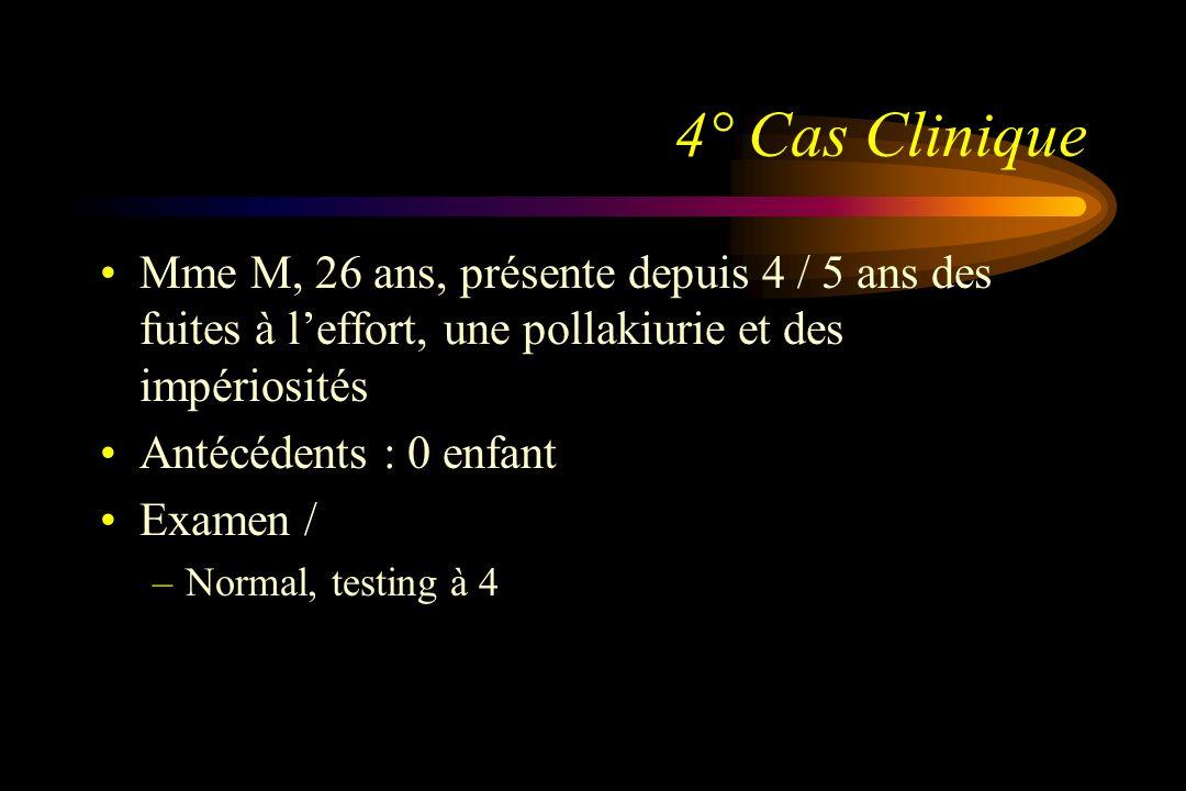 4° Cas Clinique Mme M, 26 ans, présente depuis 4 / 5 ans des fuites à leffort, une pollakiurie et des impériosités Antécédents : 0 enfant Examen / –No
