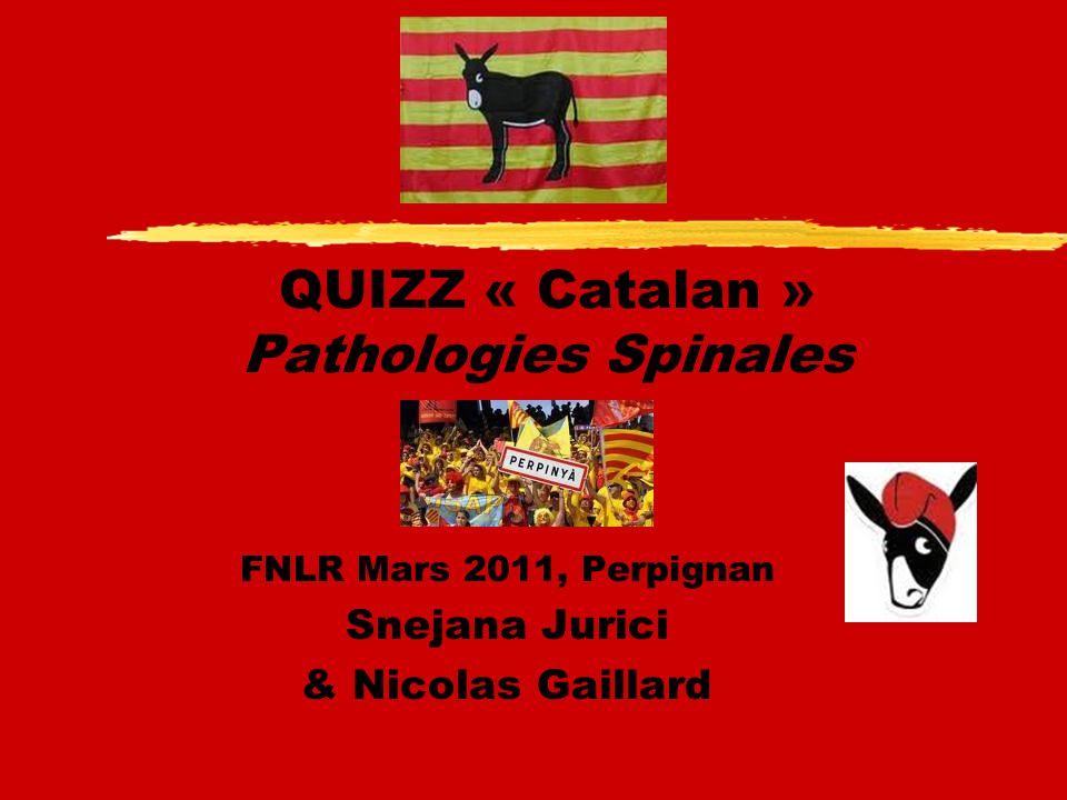 QUIZZ « Catalan » Pathologies Spinales FNLR Mars 2011, Perpignan Snejana Jurici & Nicolas Gaillard