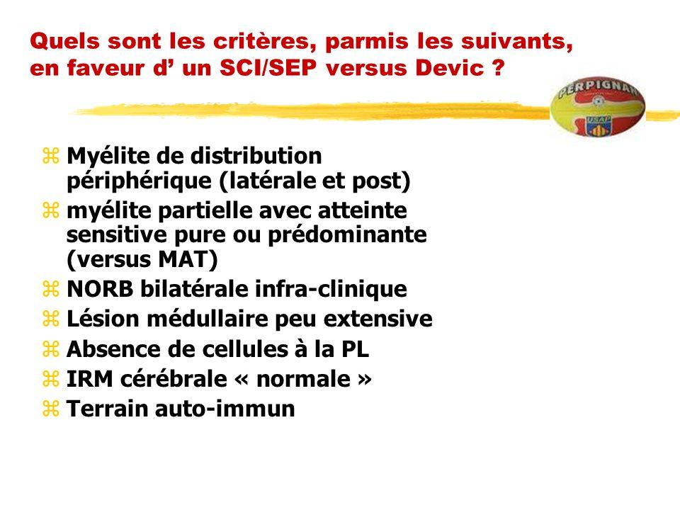Quels sont les critères, parmis les suivants, en faveur d un SCI/SEP versus Devic ? zMyélite de distribution périphérique (latérale et post) zmyélite