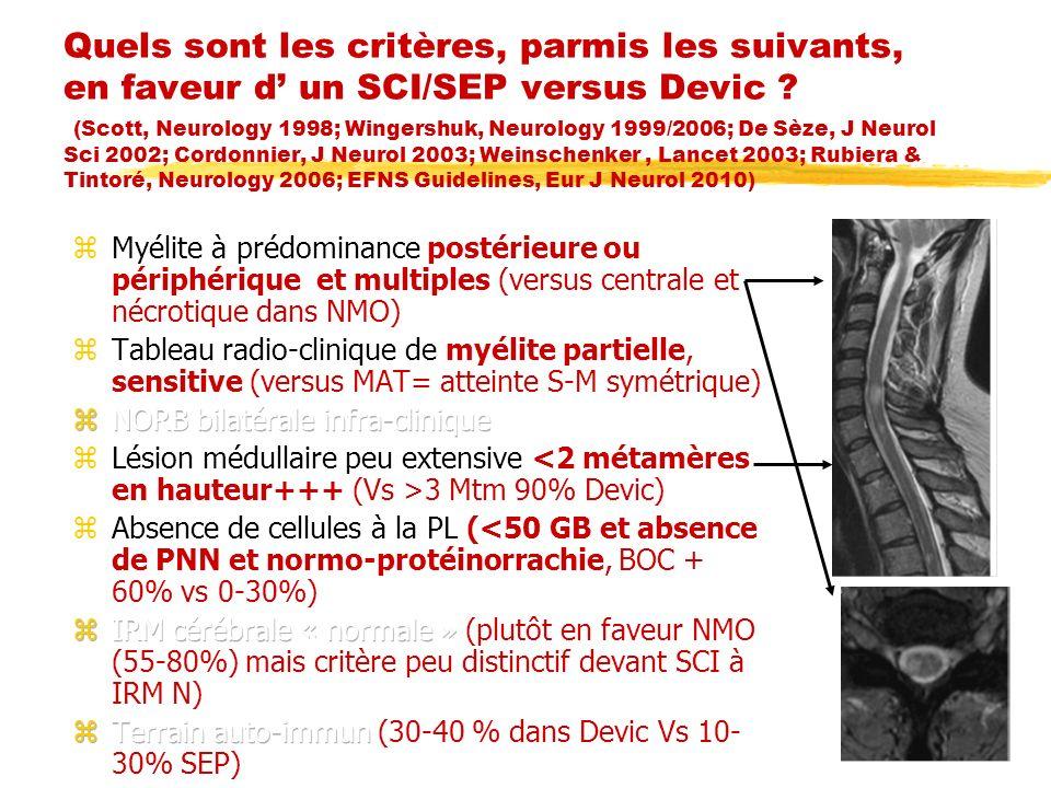 Quels sont les critères, parmis les suivants, en faveur d un SCI/SEP versus Devic ? (Scott, Neurology 1998; Wingershuk, Neurology 1999/2006; De Sèze,