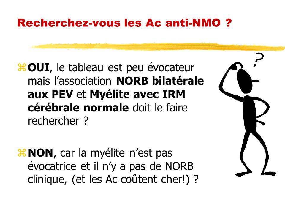 Recherchez-vous les Ac anti-NMO ? zOUI, le tableau est peu évocateur mais lassociation NORB bilatérale aux PEV et Myélite avec IRM cérébrale normale d