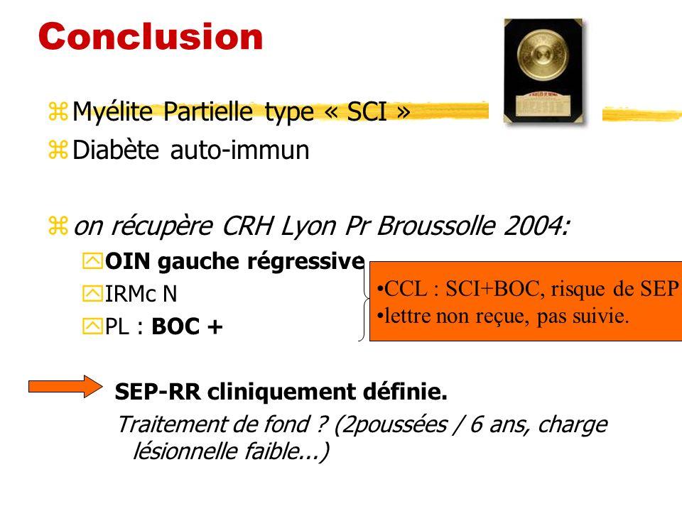 Conclusion z Myélite Partielle type « SCI » z Diabète auto-immun z on récupère CRH Lyon Pr Broussolle 2004: yOIN gauche régressive yIRMc N yPL : BOC +