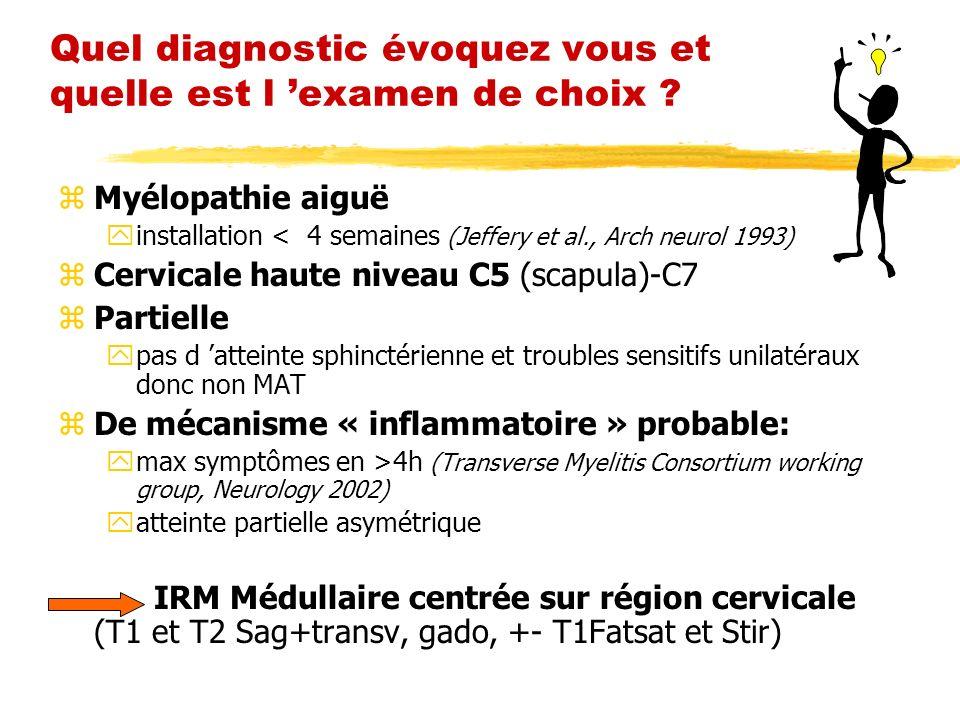 Quel diagnostic évoquez vous et quelle est l examen de choix ? zMyélopathie aiguë yinstallation < 4 semaines (Jeffery et al., Arch neurol 1993) zCervi